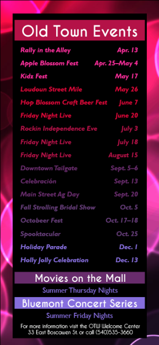 "The fifth, and final, project of my internship, was to design a rack card for the Old Town Winchester Events schedule. Mrs. Bell wanted a design that would be ""fun, hip, and eye-catching to a younger crowd."" I accomplished this by using a vibrant array of colors and an image that conveyed a crowd of people attending an upbeat event. This rack card was featured in every downtown shop during 2014."